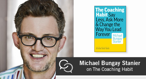 Michael Bungay Stanier on The Coaching Habit: Say Less, Ask More & Change the Way You Lead Forever